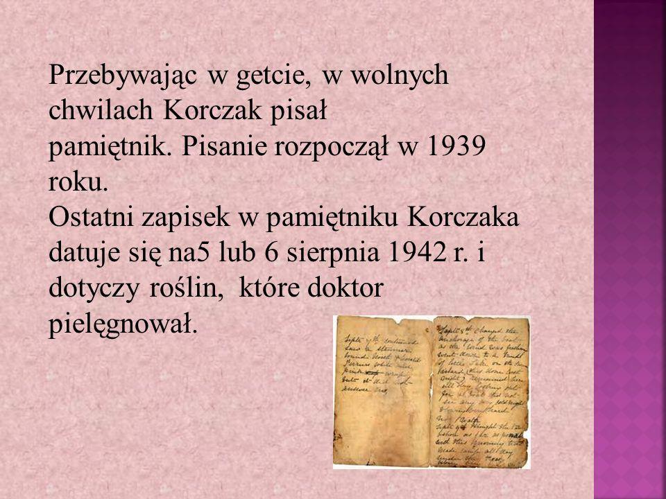 Przebywając w getcie, w wolnych chwilach Korczak pisał pamiętnik. Pisanie rozpoczął w 1939 roku. Ostatni zapisek w pamiętniku Korczaka datuje się na5