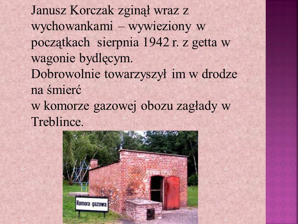 Janusz Korczak zginął wraz z wychowankami – wywieziony w początkach sierpnia 1942 r. z getta w wagonie bydlęcym. Dobrowolnie towarzyszył im w drodze n
