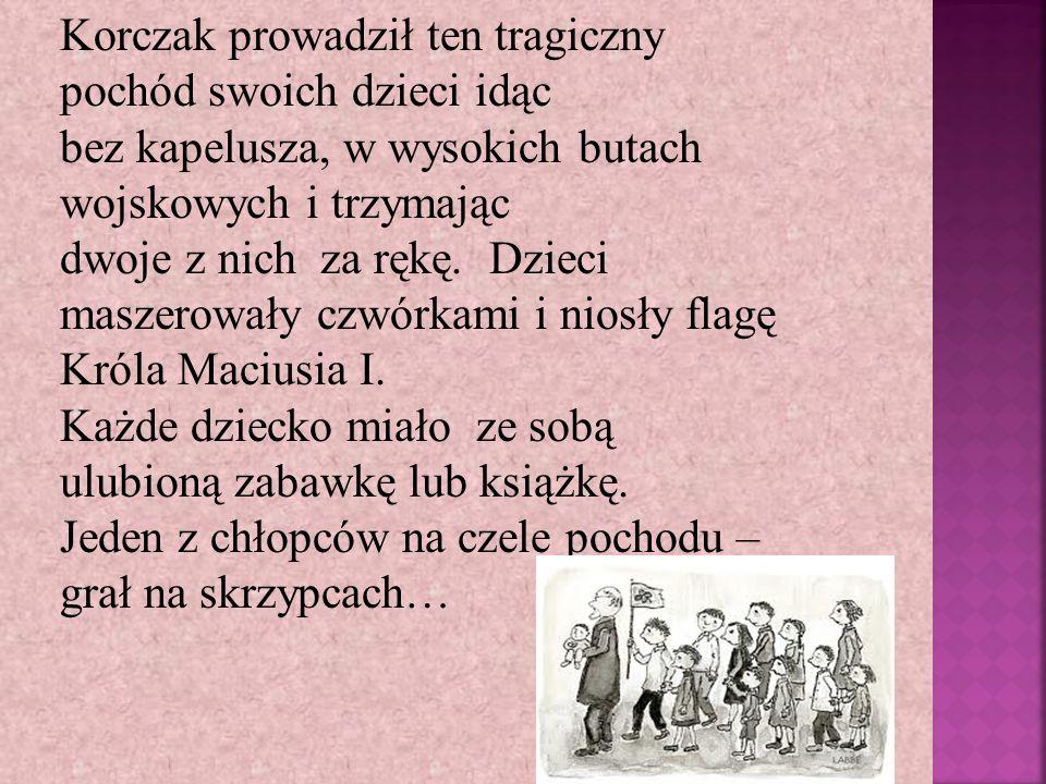Korczak prowadził ten tragiczny pochód swoich dzieci idąc bez kapelusza, w wysokich butach wojskowych i trzymając dwoje z nich za rękę. Dzieci maszero