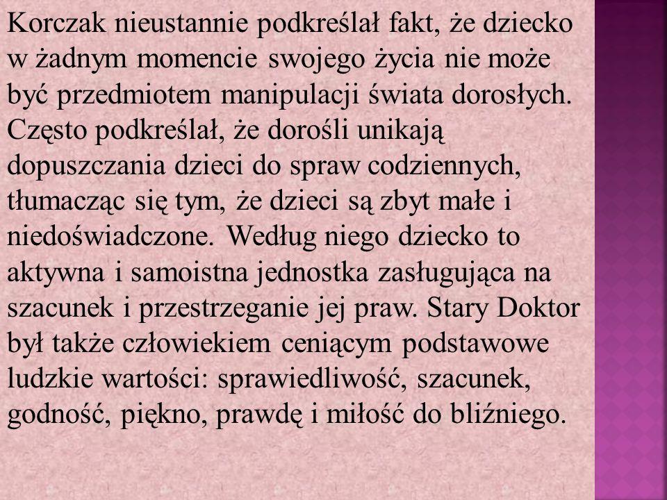 Korczak nieustannie podkreślał fakt, że dziecko w żadnym momencie swojego życia nie może być przedmiotem manipulacji świata dorosłych. Często podkreśl