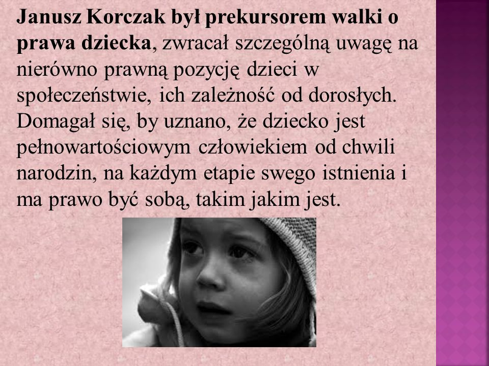 Janusz Korczak był prekursorem walki o prawa dziecka, zwracał szczególną uwagę na nierówno prawną pozycję dzieci w społeczeństwie, ich zależność od do