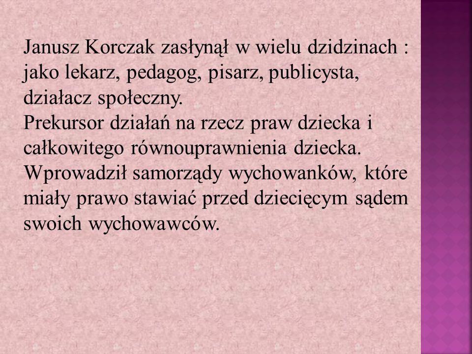 Janusz Korczak zasłynął w wielu dzidzinach : jako lekarz, pedagog, pisarz, publicysta, działacz społeczny. Prekursor działań na rzecz praw dziecka i c