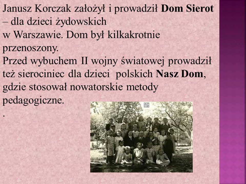 Janusz Korczak założył i prowadził Dom Sierot – dla dzieci żydowskich w Warszawie. Dom był kilkakrotnie przenoszony. Przed wybuchem II wojny światowej