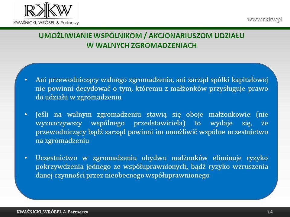 www.rkkw.pl UMOŻLIWIANIE WSPÓLNIKOM / AKCJONARIUSZOM UDZIAŁU W WALNYCH ZGROMADZENIACH KWAŚNICKI, WRÓBEL & Partnerzy14 Ani przewodniczący walnego zgromadzenia, ani zarząd spółki kapitałowej nie powinni decydować o tym, któremu z małżonków przysługuje prawo do udziału w zgromadzeniu Jeśli na walnym zgromadzeniu stawią się oboje małżonkowie (nie wyznaczywszy wspólnego przedstawiciela) to wydaje się, że przewodniczący bądź zarząd powinni im umożliwić wspólne uczestnictwo na zgromadzeniu Uczestnictwo w zgromadzeniu obydwu małżonków eliminuje ryzyko pokrzywdzenia jednego ze współuprawnionych, bądź ryzyko wzruszenia danej czynności przez nieobecnego współuprawnionego