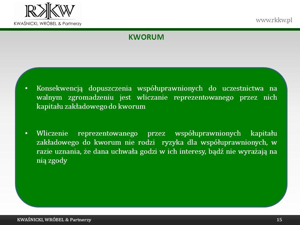www.rkkw.pl KWORUM KWAŚNICKI, WRÓBEL & Partnerzy15 Konsekwencją dopuszczenia współuprawnionych do uczestnictwa na walnym zgromadzeniu jest wliczanie reprezentowanego przez nich kapitału zakładowego do kworum Wliczenie reprezentowanego przez współuprawnionych kapitału zakładowego do kworum nie rodzi ryzyka dla współuprawnionych, w razie uznania, że dana uchwała godzi w ich interesy, bądź nie wyrażają na nią zgody