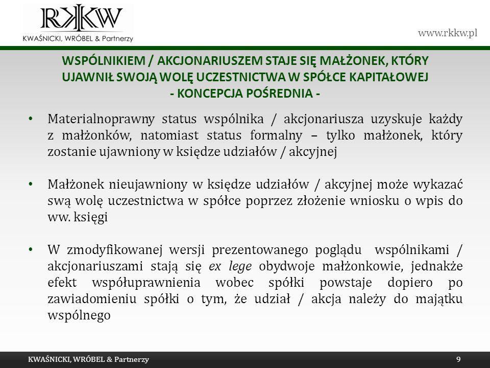 www.rkkw.pl WSPÓLNIKIEM / AKCJONARIUSZEM STAJE SIĘ MAŁŻONEK, KTÓRY UJAWNIŁ SWOJĄ WOLĘ UCZESTNICTWA W SPÓŁCE KAPITAŁOWEJ - KONCEPCJA POŚREDNIA - Materialnoprawny status wspólnika / akcjonariusza uzyskuje każdy z małżonków, natomiast status formalny – tylko małżonek, który zostanie ujawniony w księdze udziałów / akcyjnej Małżonek nieujawniony w księdze udziałów / akcyjnej może wykazać swą wolę uczestnictwa w spółce poprzez złożenie wniosku o wpis do ww.
