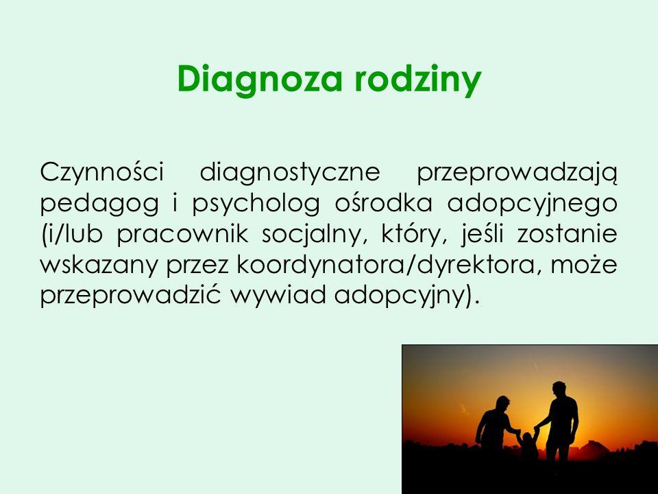 Diagnoza rodziny Czynności diagnostyczne przeprowadzają pedagog i psycholog ośrodka adopcyjnego (i/lub pracownik socjalny, który, jeśli zostanie wskaz
