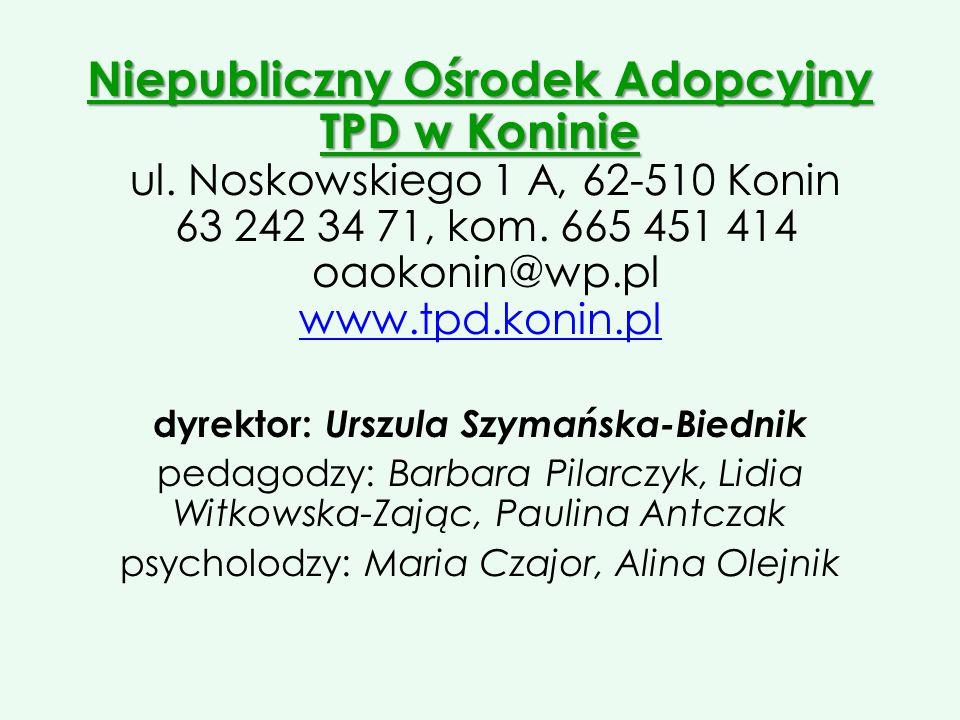 Niepubliczny Ośrodek Adopcyjny TPD w Koninie Niepubliczny Ośrodek Adopcyjny TPD w Koninie ul. Noskowskiego 1 A, 62-510 Konin 63 242 34 71, kom. 665 45