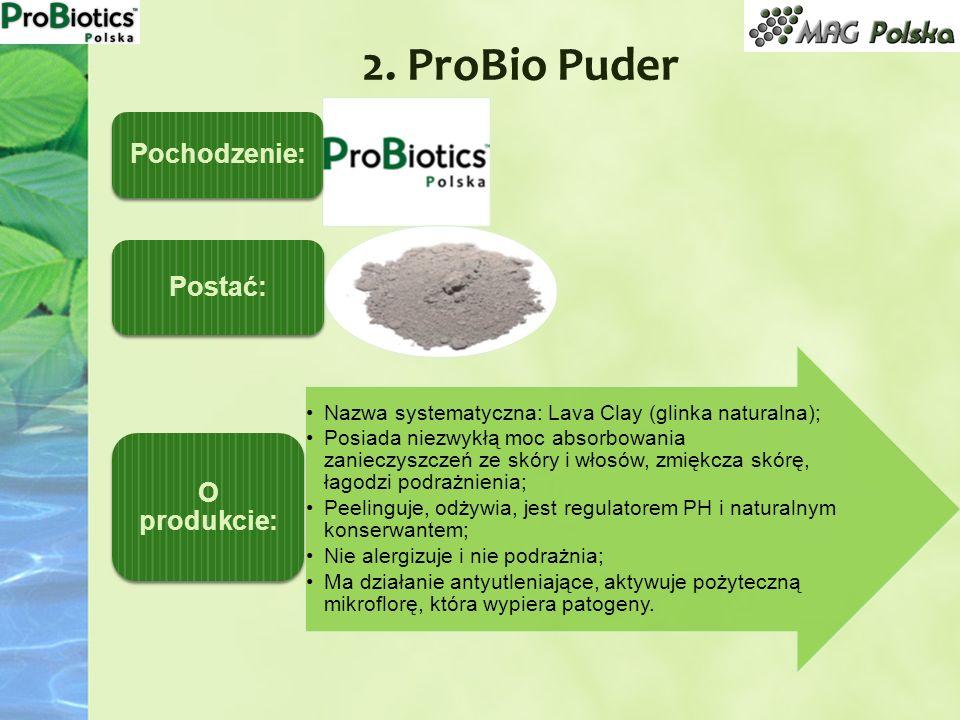2. ProBio Puder Pochodzenie: Postać: Nazwa systematyczna: Lava Clay (glinka naturalna); Posiada niezwykłą moc absorbowania zanieczyszczeń ze skóry i w