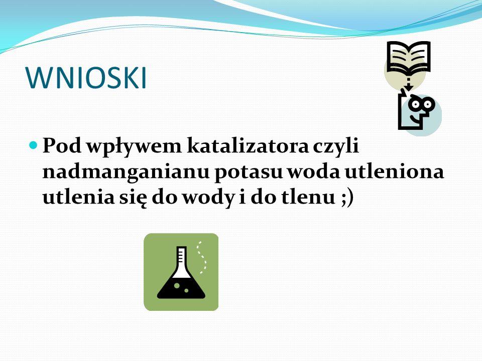 WNIOSKI Pod wpływem katalizatora czyli nadmanganianu potasu woda utleniona utlenia się do wody i do tlenu ;)