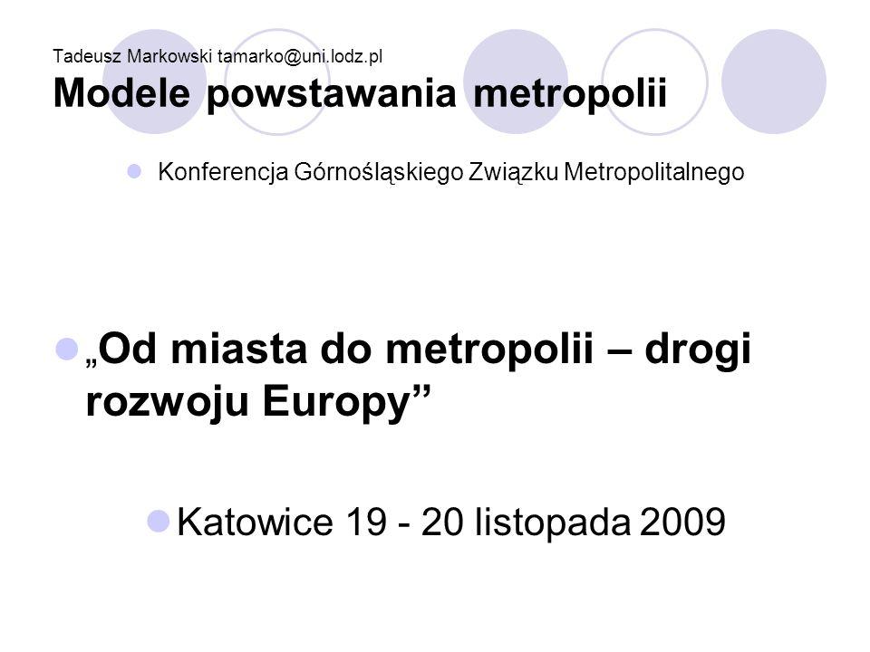 Tadeusz Markowski tamarko@uni.lodz.pl Modele powstawania metropolii Konferencja Górnośląskiego Związku Metropolitalnego Od miasta do metropolii – drog