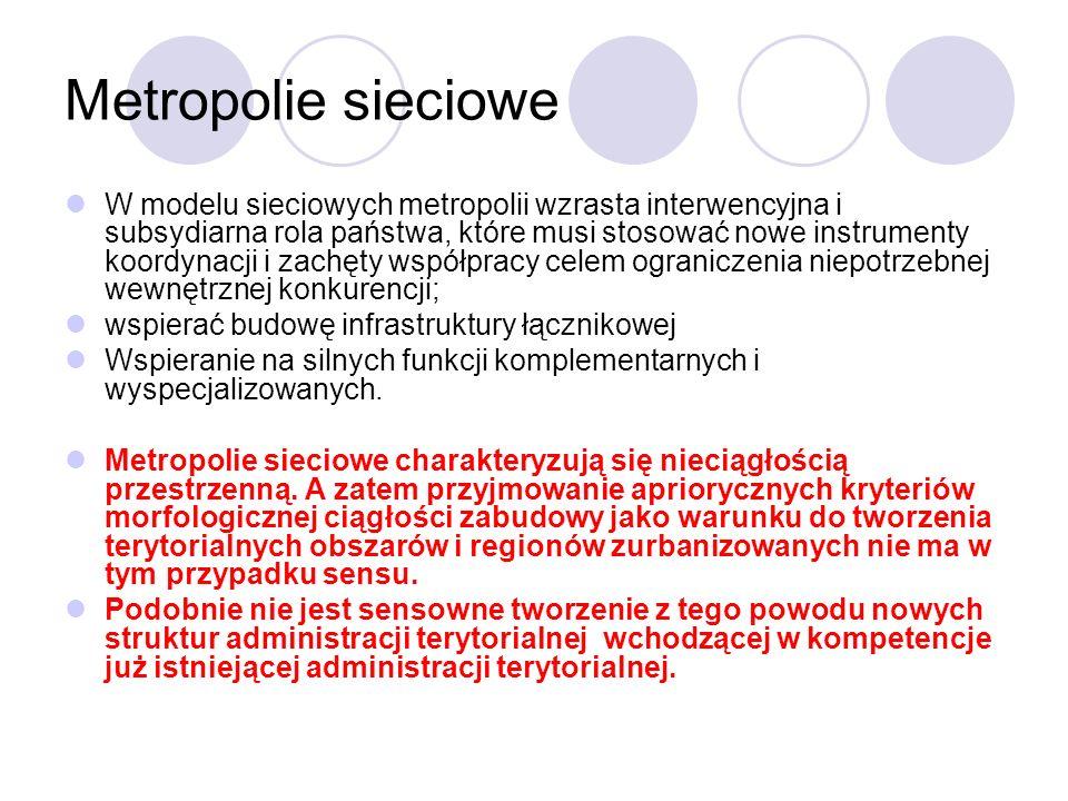 Metropolie sieciowe W modelu sieciowych metropolii wzrasta interwencyjna i subsydiarna rola państwa, które musi stosować nowe instrumenty koordynacji