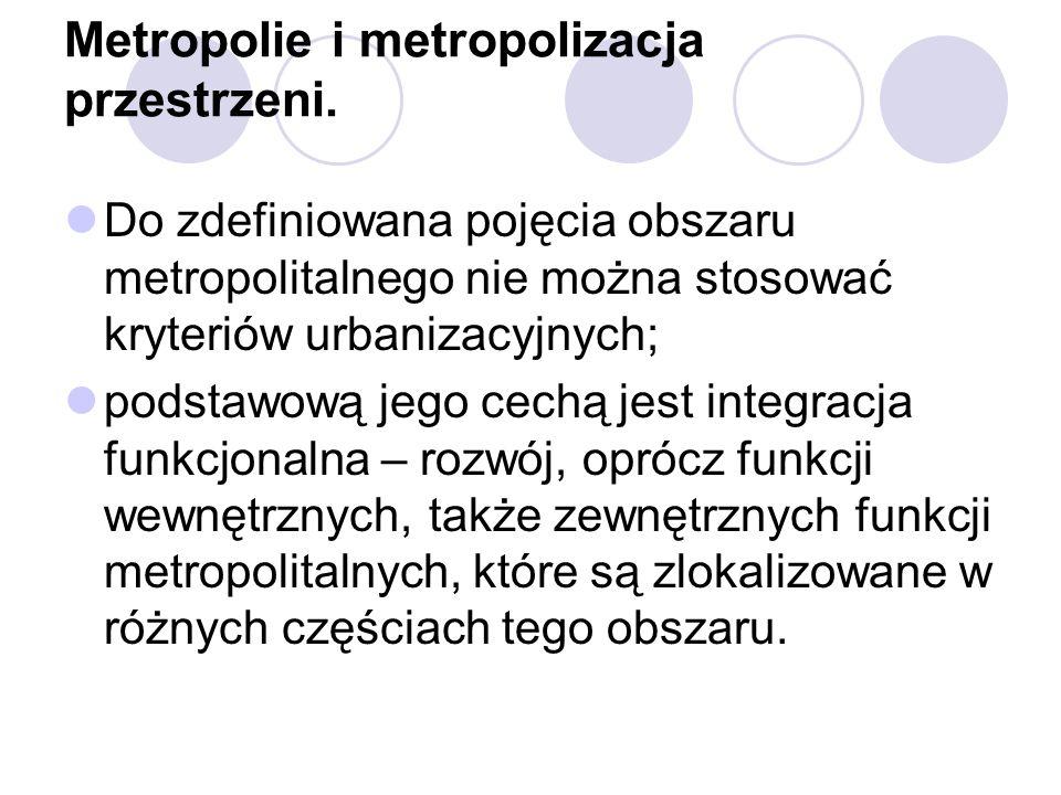 Metropolie i metropolizacja przestrzeni. Do zdefiniowana pojęcia obszaru metropolitalnego nie można stosować kryteriów urbanizacyjnych; podstawową jeg