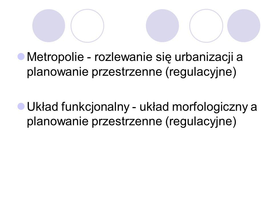 Metropolie - rozlewanie się urbanizacji a planowanie przestrzenne (regulacyjne) Układ funkcjonalny - układ morfologiczny a planowanie przestrzenne (re