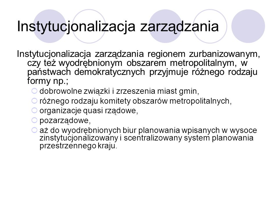 Instytucjonalizacja zarządzania Instytucjonalizacja zarządzania regionem zurbanizowanym, czy też wyodrębnionym obszarem metropolitalnym, w państwach d