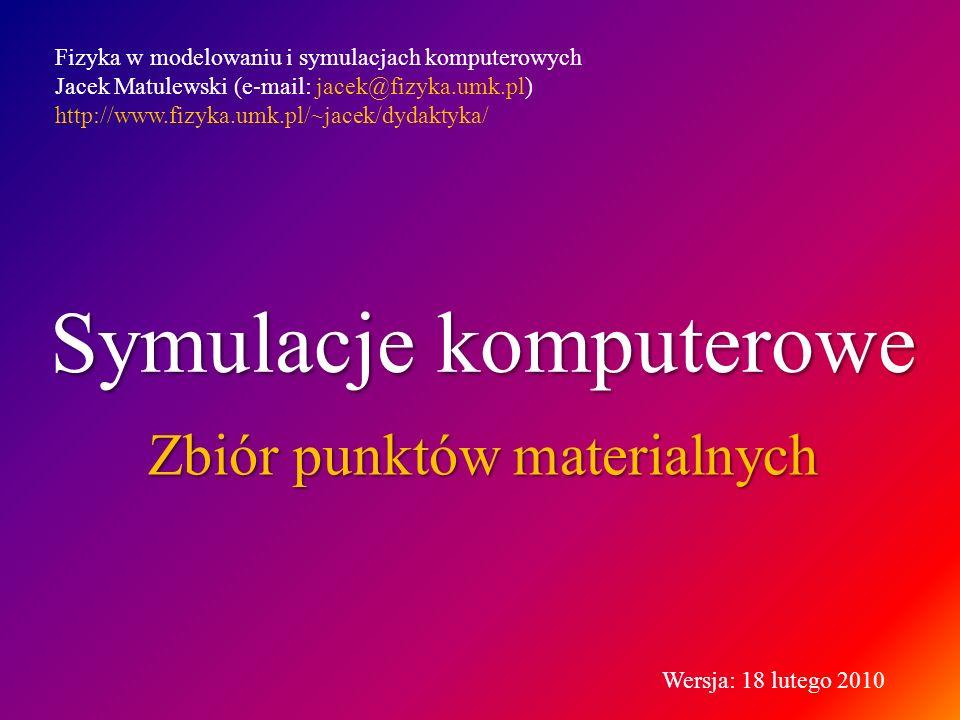 Symulacje komputerowe Zbiór punktów materialnych Fizyka w modelowaniu i symulacjach komputerowych Jacek Matulewski (e-mail: jacek@fizyka.umk.pl) http://www.fizyka.umk.pl/~jacek/dydaktyka/ Wersja: 18 lutego 2010