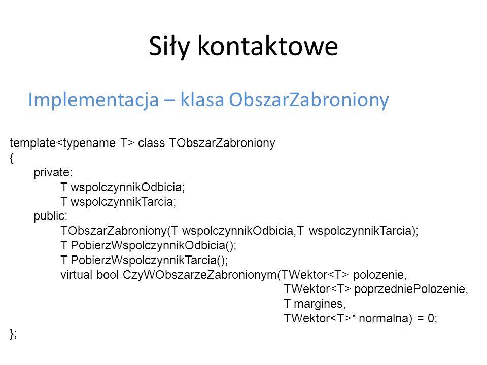 Siły kontaktowe Implementacja – klasa ObszarZabroniony template class TObszarZabroniony { private: T wspolczynnikOdbicia; T wspolczynnikTarcia; public: TObszarZabroniony(T wspolczynnikOdbicia,T wspolczynnikTarcia); T PobierzWspolczynnikOdbicia(); T PobierzWspolczynnikTarcia(); virtual bool CzyWObszarzeZabronionym(TWektor polozenie, TWektor poprzedniePolozenie, T margines, TWektor * normalna) = 0; };