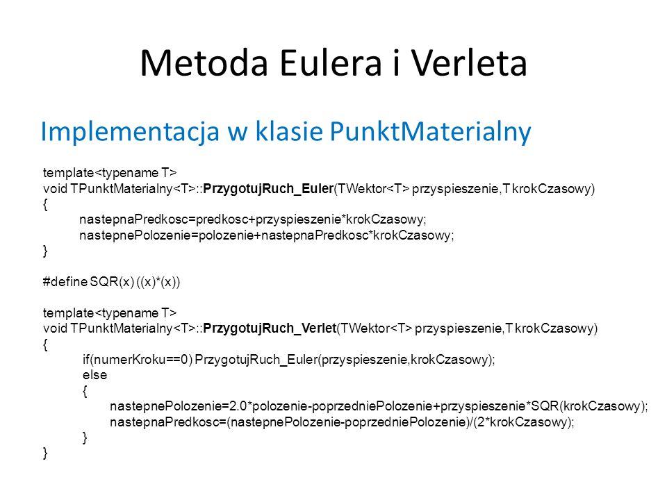 Metoda Eulera i Verleta Implementacja w klasie PunktMaterialny template void TPunktMaterialny ::PrzygotujRuch_Euler(TWektor przyspieszenie,T krokCzasowy) { nastepnaPredkosc=predkosc+przyspieszenie*krokCzasowy; nastepnePolozenie=polozenie+nastepnaPredkosc*krokCzasowy; } #define SQR(x) ((x)*(x)) template void TPunktMaterialny ::PrzygotujRuch_Verlet(TWektor przyspieszenie,T krokCzasowy) { if(numerKroku==0) PrzygotujRuch_Euler(przyspieszenie,krokCzasowy); else { nastepnePolozenie=2.0*polozenie-poprzedniePolozenie+przyspieszenie*SQR(krokCzasowy); nastepnaPredkosc=(nastepnePolozenie-poprzedniePolozenie)/(2*krokCzasowy); }