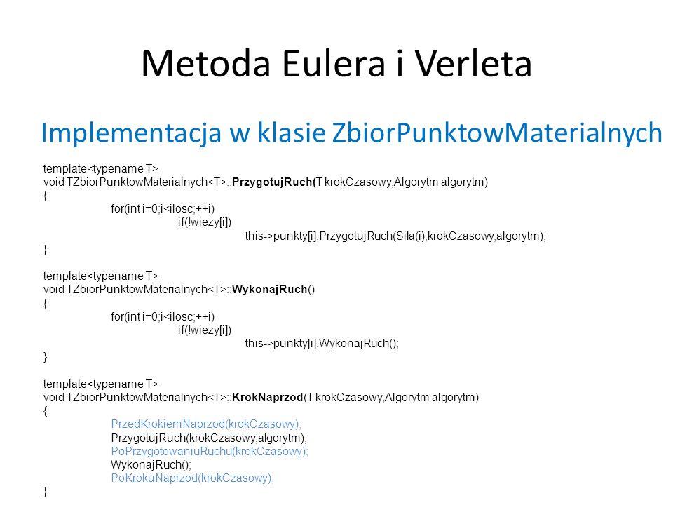 Metoda Eulera i Verleta Implementacja w klasie ZbiorPunktowMaterialnych template void TZbiorPunktowMaterialnych ::PrzygotujRuch(T krokCzasowy,Algorytm algorytm) { for(int i=0;i<ilosc;++i) if(!wiezy[i]) this->punkty[i].PrzygotujRuch(Sila(i),krokCzasowy,algorytm); } template void TZbiorPunktowMaterialnych ::WykonajRuch() { for(int i=0;i<ilosc;++i) if(!wiezy[i]) this->punkty[i].WykonajRuch(); } template void TZbiorPunktowMaterialnych ::KrokNaprzod(T krokCzasowy,Algorytm algorytm) { PrzedKrokiemNaprzod(krokCzasowy); PrzygotujRuch(krokCzasowy,algorytm); PoPrzygotowaniuRuchu(krokCzasowy); WykonajRuch(); PoKrokuNaprzod(krokCzasowy); }