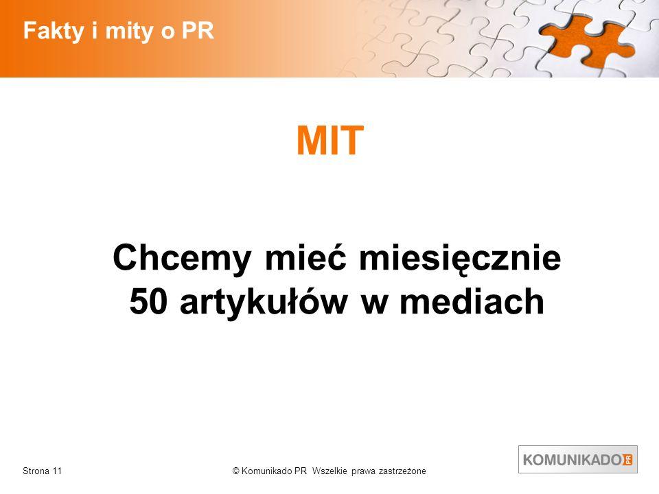 © Komunikado PR Wszelkie prawa zastrzeżoneStrona 11 Fakty i mity o PR MIT Chcemy mieć miesięcznie 50 artykułów w mediach