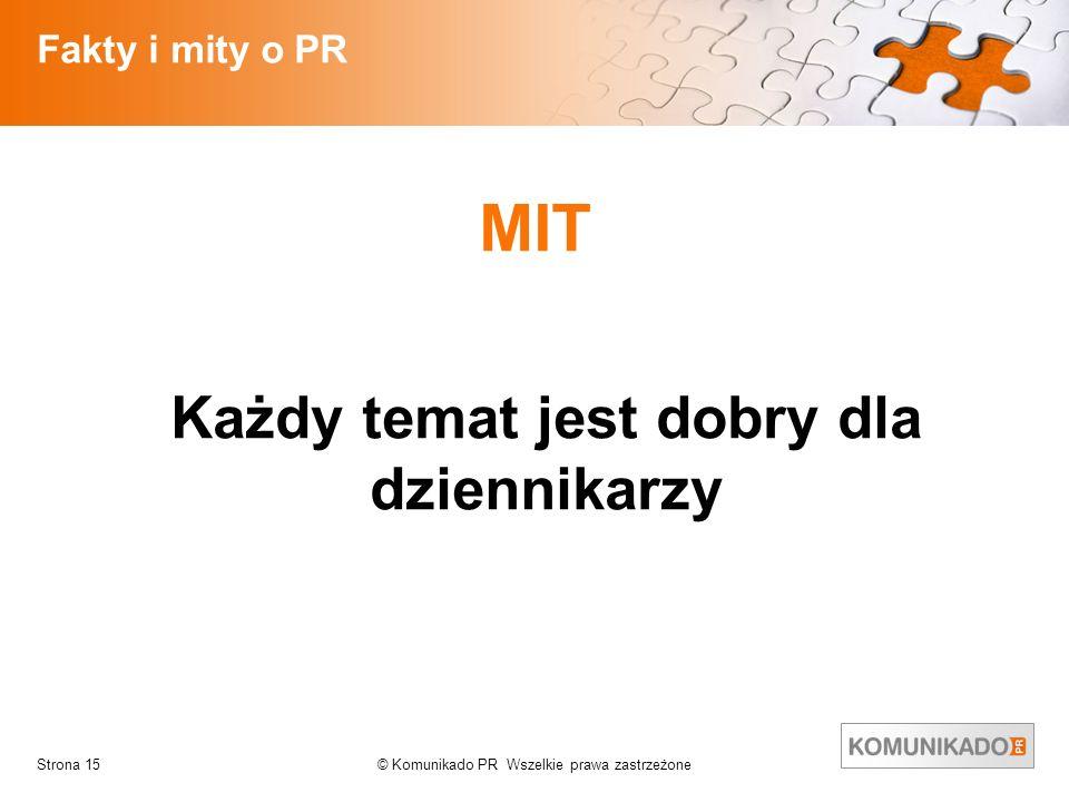 © Komunikado PR Wszelkie prawa zastrzeżoneStrona 15 Fakty i mity o PR MIT Każdy temat jest dobry dla dziennikarzy