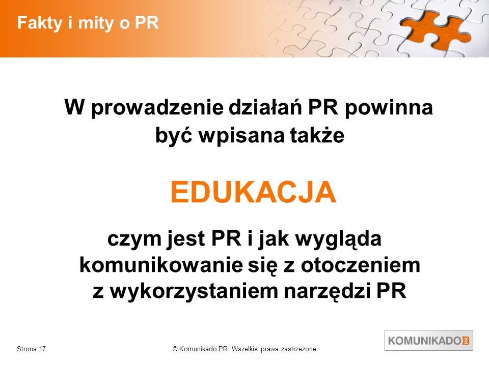 © Komunikado PR Wszelkie prawa zastrzeżoneStrona 17 Fakty i mity o PR W prowadzenie działań PR powinna być wpisana także EDUKACJA czym jest PR i jak w