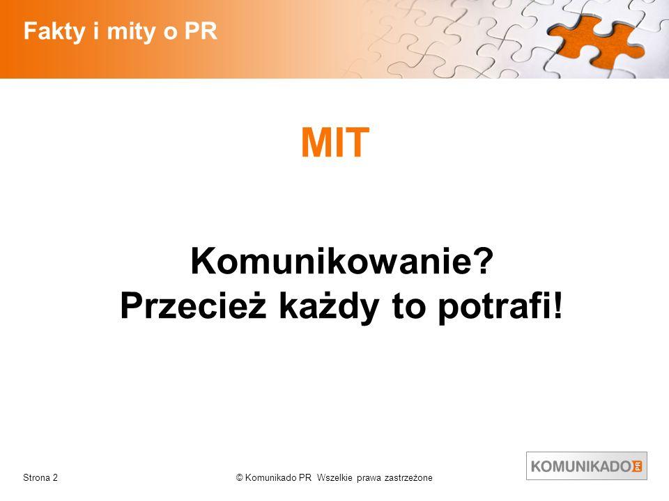© Komunikado PR Wszelkie prawa zastrzeżoneStrona 2 Fakty i mity o PR MIT Komunikowanie? Przecież każdy to potrafi!