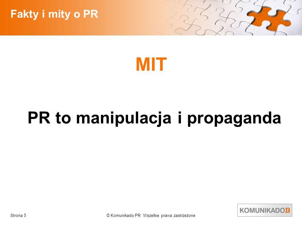 © Komunikado PR Wszelkie prawa zastrzeżoneStrona 5 Fakty i mity o PR MIT PR to manipulacja i propaganda