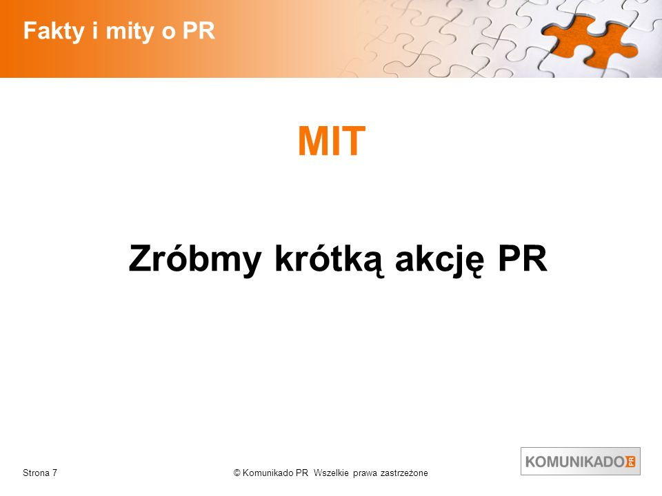 © Komunikado PR Wszelkie prawa zastrzeżoneStrona 7 Fakty i mity o PR MIT Zróbmy krótką akcję PR