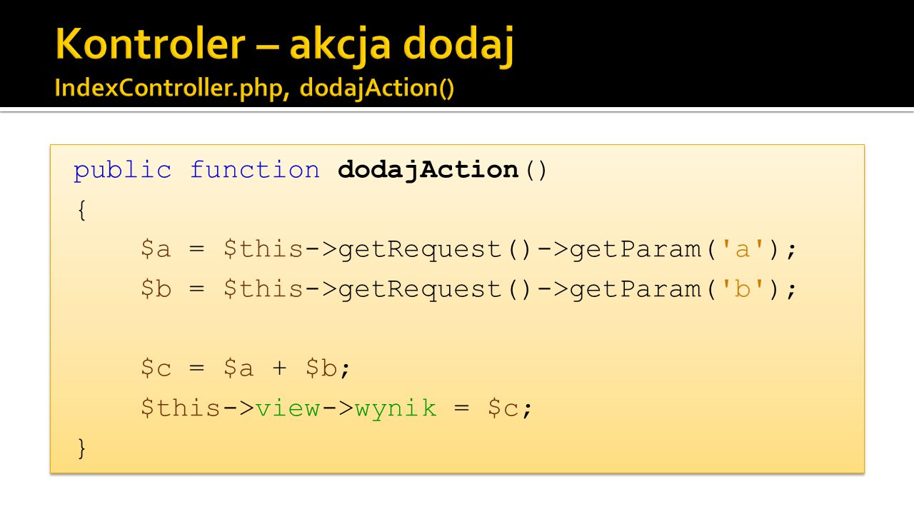 public function dodajAction() { $a = $this->getRequest()->getParam( a ); $b = $this->getRequest()->getParam( b ); $c = $a + $b; $this->view->wynik = $c; } public function dodajAction() { $a = $this->getRequest()->getParam( a ); $b = $this->getRequest()->getParam( b ); $c = $a + $b; $this->view->wynik = $c; }