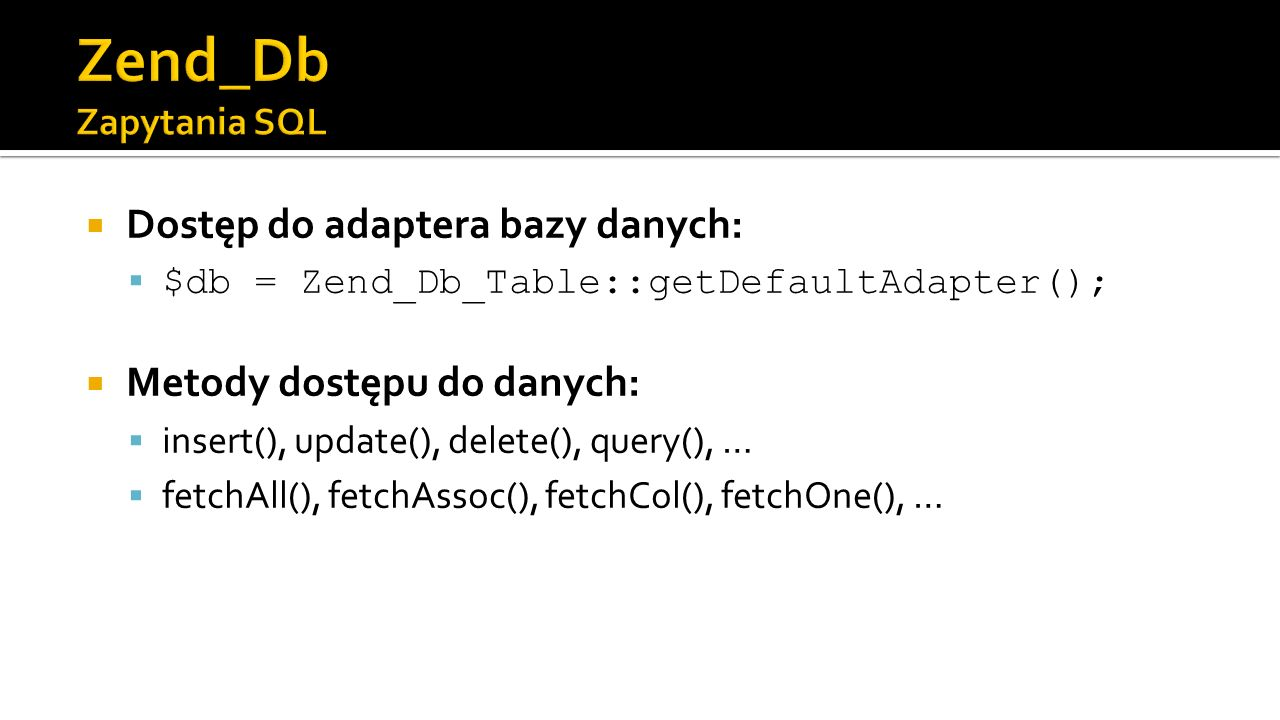 Dostęp do adaptera bazy danych: $db = Zend_Db_Table::getDefaultAdapter(); Metody dostępu do danych: insert(), update(), delete(), query(), … fetchAll(), fetchAssoc(), fetchCol(), fetchOne(), …