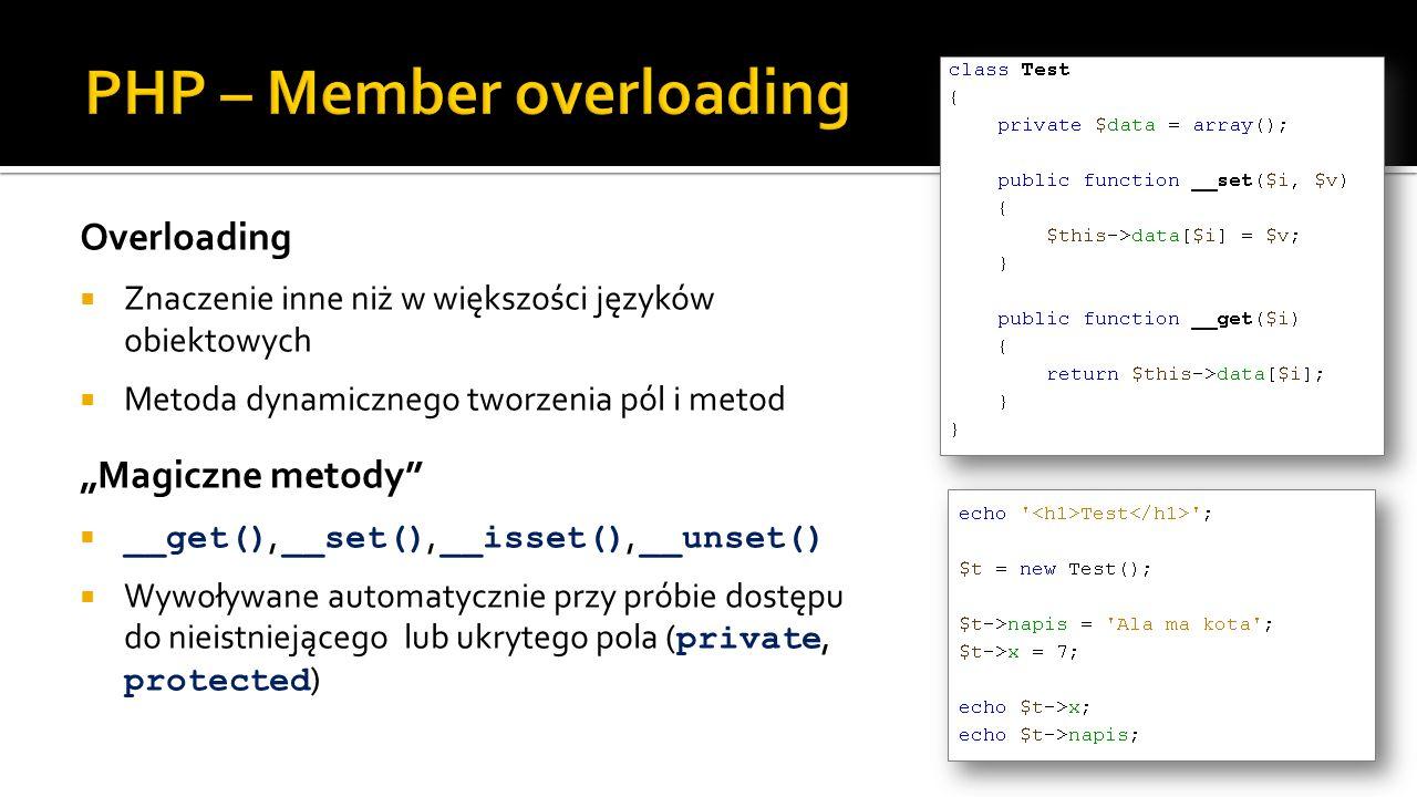 Overloading Znaczenie inne niż w większości języków obiektowych Metoda dynamicznego tworzenia pól i metod Magiczne metody __get(), __set(), __isset(), __unset() Wywoływane automatycznie przy próbie dostępu do nieistniejącego lub ukrytego pola ( private, protected )