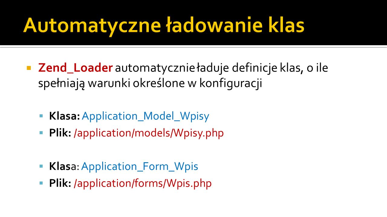 Zend_Loader automatycznie ładuje definicje klas, o ile spełniają warunki określone w konfiguracji Klasa: Application_Model_Wpisy Plik: /application/models/Wpisy.php Klasa: Application_Form_Wpis Plik: /application/forms/Wpis.php