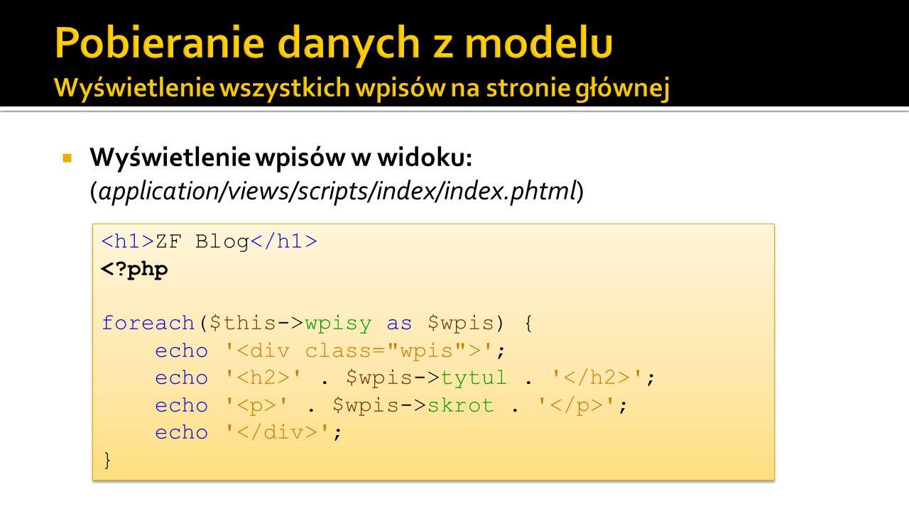 Wyświetlenie wpisów w widoku: (application/views/scripts/index/index.phtml) ZF Blog wpisy as $wpis) { echo ' '; echo ' '. $wpis->tytul. ' '; echo ' '.