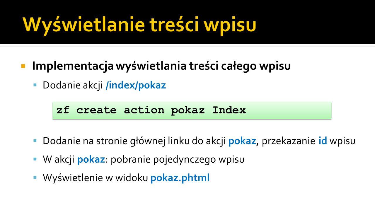 Implementacja wyświetlania treści całego wpisu Dodanie akcji /index/pokaz Dodanie na stronie głównej linku do akcji pokaz, przekazanie id wpisu W akcji pokaz: pobranie pojedynczego wpisu Wyświetlenie w widoku pokaz.phtml zf create action pokaz Index