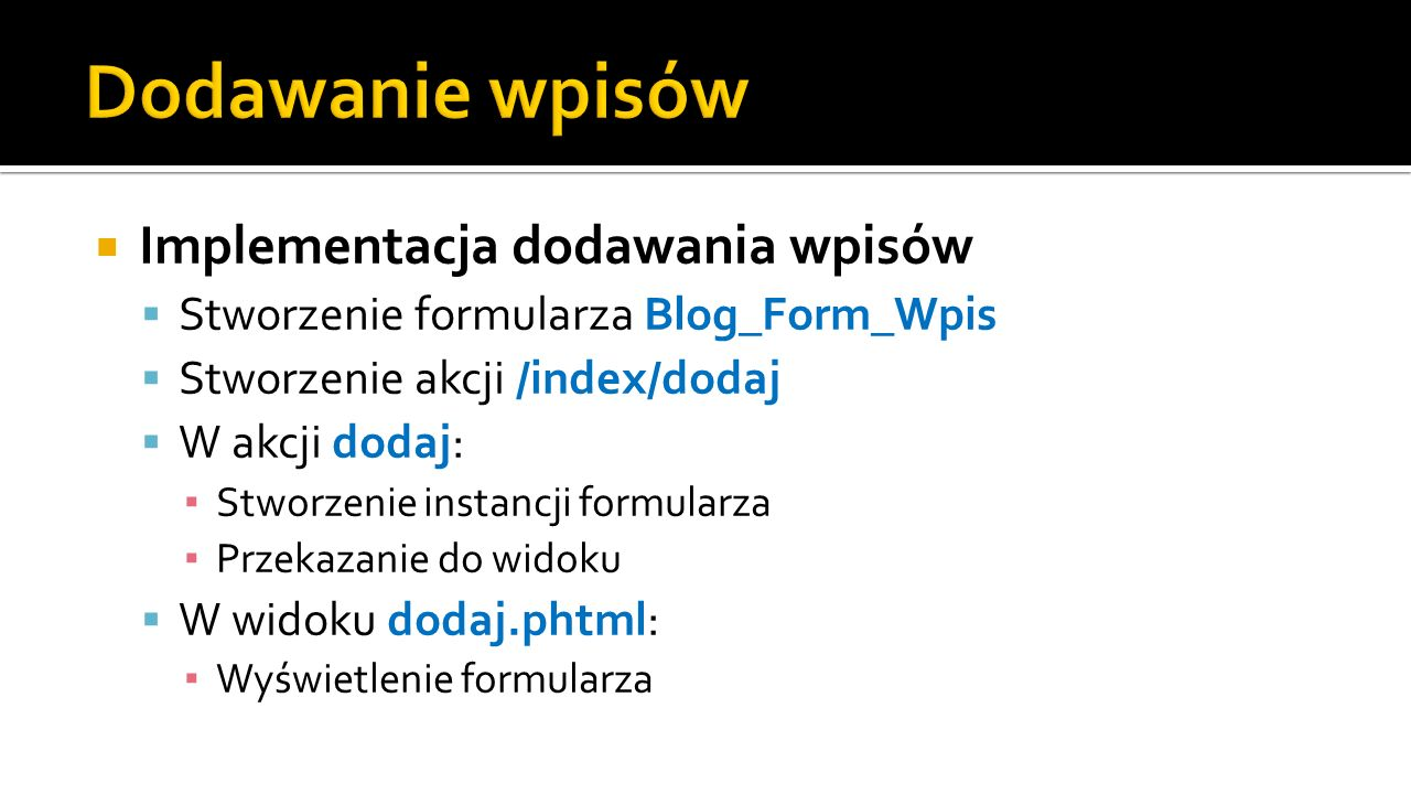 Implementacja dodawania wpisów Stworzenie formularza Blog_Form_Wpis Stworzenie akcji /index/dodaj W akcji dodaj: Stworzenie instancji formularza Przek