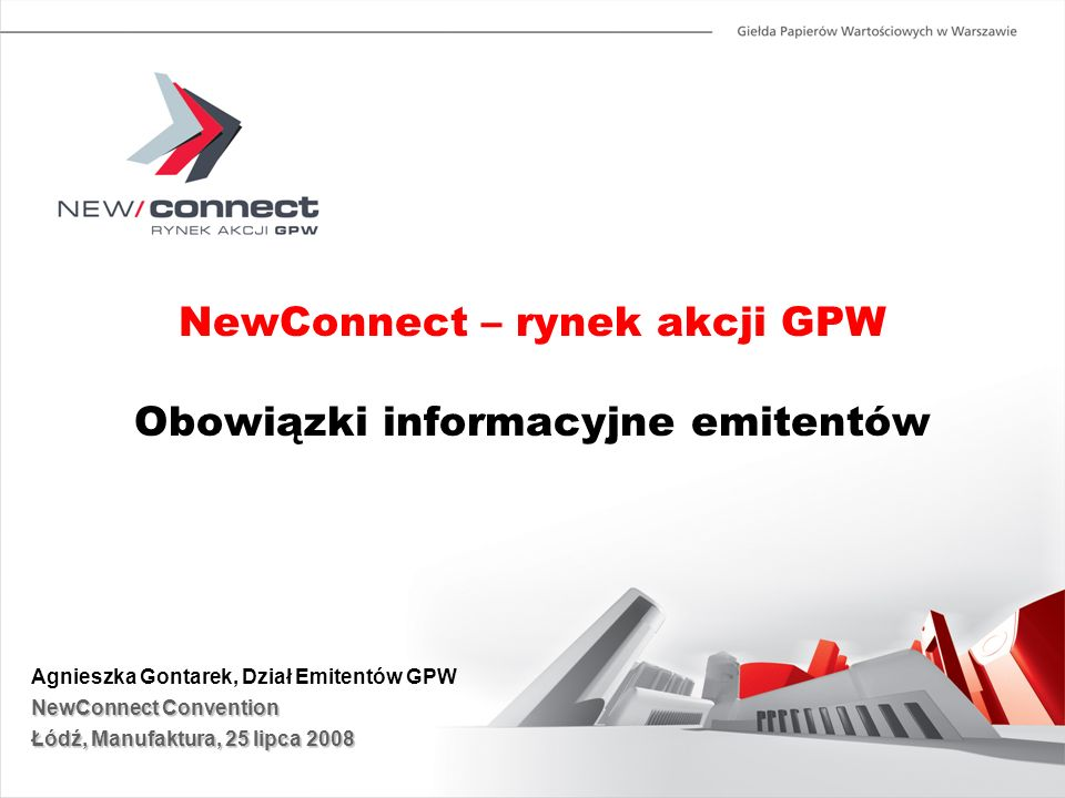 NewConnect – rynek akcji GPW Obowiązki informacyjne emitentów Agnieszka Gontarek, Dział Emitentów GPW NewConnect Convention Łódź, Manufaktura, 25 lipc