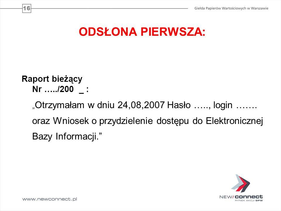 16 ODSŁONA PIERWSZA: Raport bieżący Nr …../200 _ : Otrzymałam w dniu 24,08,2007 Hasło ….., login ……. oraz Wniosek o przydzielenie dostępu do Elektroni