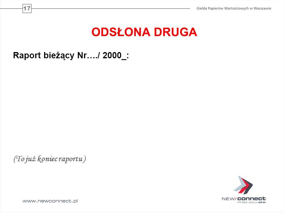 17 ODSŁONA DRUGA Raport bieżący Nr…./ 2000_: (To już koniec raportu )