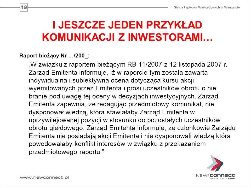 19 I JESZCZE JEDEN PRZYKŁAD KOMUNIKACJI Z INWESTORAMI… Raport bieżący Nr …/200_: W związku z raportem bieżącym RB 11/2007 z 12 listopada 2007 r. Zarzą