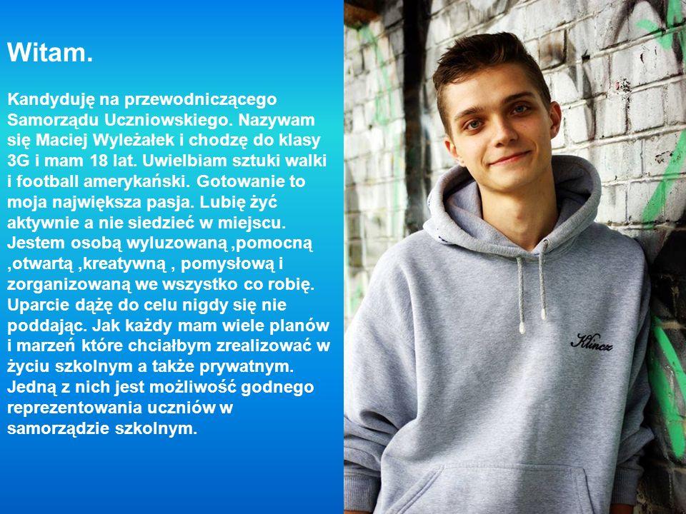 Witam. Kandyduję na przewodniczącego Samorządu Uczniowskiego. Nazywam się Maciej Wyleżałek i chodzę do klasy 3G i mam 18 lat. Uwielbiam sztuki walki i