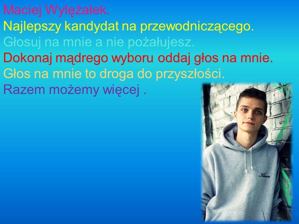Maciej Wylężałek. Najlepszy kandydat na przewodniczącego. Głosuj na mnie a nie pożałujesz. Dokonaj mądrego wyboru oddaj głos na mnie. Głos na mnie to