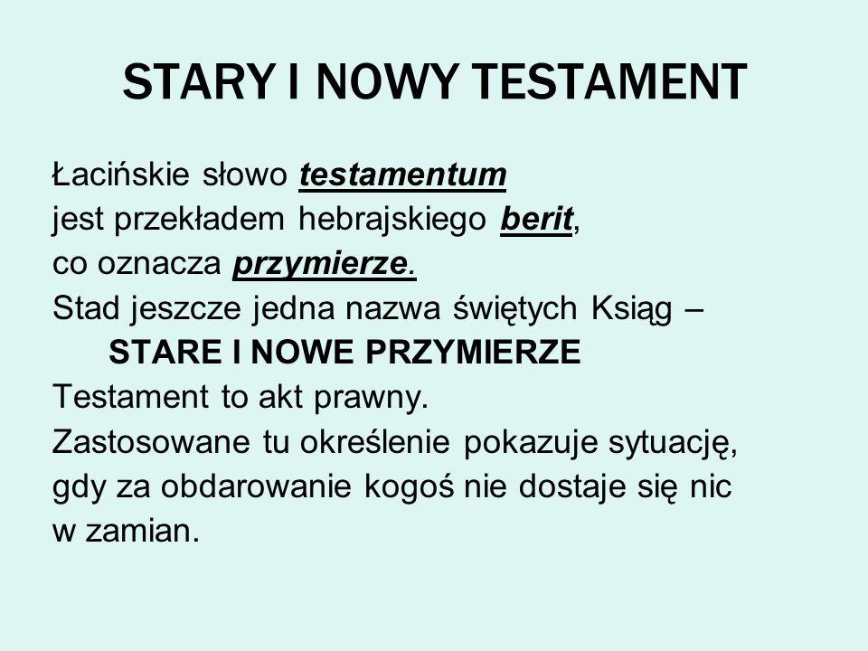 STARY I NOWY TESTAMENT Łacińskie słowo testamentum jest przekładem hebrajskiego berit, co oznacza przymierze. Stad jeszcze jedna nazwa świętych Ksiąg