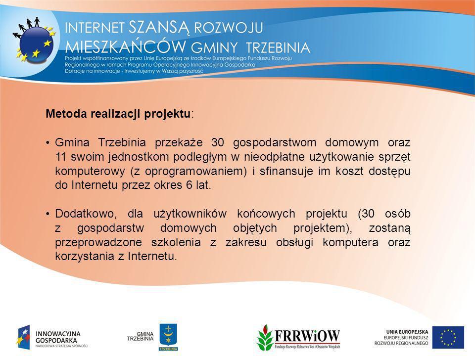 Metoda realizacji projektu: Gmina Trzebinia przekaże 30 gospodarstwom domowym oraz 11 swoim jednostkom podległym w nieodpłatne użytkowanie sprzęt komputerowy (z oprogramowaniem) i sfinansuje im koszt dostępu do Internetu przez okres 6 lat.
