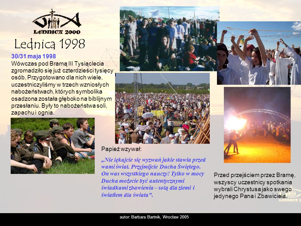 autor: Barbara Bartnik, Wrocław 2005 Dlatego wydało nam się słuszne, ażeby właśnie nad Lednicą, i właśnie w tym ogromnym zgromadzeniu młodzieży, przeżyć chrzest naszej Ojczyzny, a później swój własny chrzest i uświadomić sobie na nowo, co to znaczy, być ochrzczonym, być chrześcijaninem.