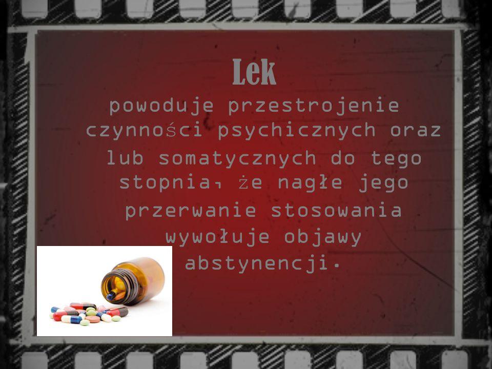 Lek powoduje przestrojenie czynno ś ci psychicznych oraz lub somatycznych do tego stopnia, ż e nagłe jego przerwanie stosowania wywołuje objawy abstyn