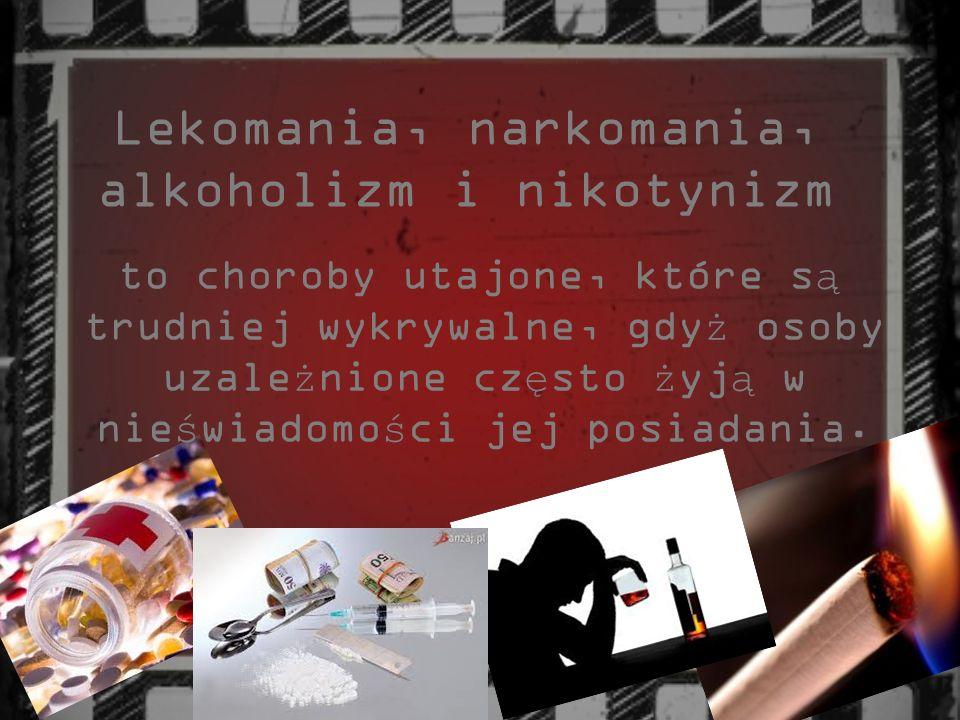 Lekomania, narkomania, alkoholizm i nikotynizm to choroby utajone, które s ą trudniej wykrywalne, gdy ż osoby uzale ż nione cz ę sto ż yj ą w nie ś wi