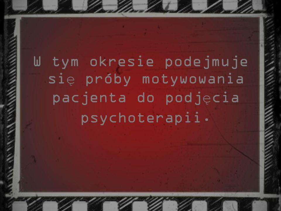 W tym okresie podejmuje si ę próby motywowania pacjenta do podj ę cia psychoterapii.
