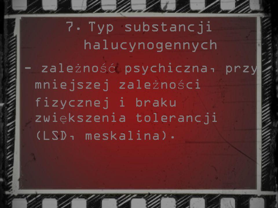 7.Typ substancji halucynogennych - zale ż no ść psychiczna, przy mniejszej zale ż no ś ci fizycznej i braku zwi ę kszenia tolerancji (LSD, meskalina).