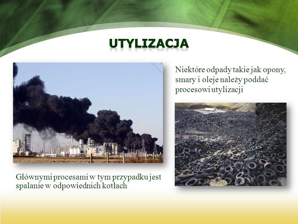 Niektóre odpady takie jak opony, smary i oleje należy poddać procesowi utylizacji Głównymi procesami w tym przypadku jest spalanie w odpowiednich kotł